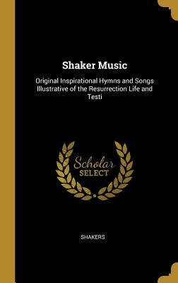 Shaker Music: Original Inspirational Hymns and Songs Illustrative of the Resurrection Life and Testi