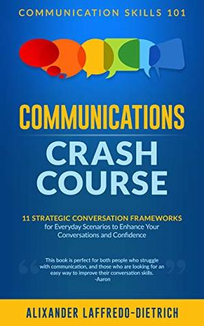 Communications Crash Course: 11 Strategic Conversation Frameworks for Everyday Scenarios to Enhance Your Conversations and Confidence (Communication Skills 101)