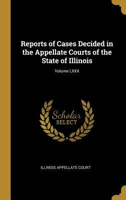 Reports of Cases Decided in the Appellate Courts of the State of Illinois; Volume LXXX