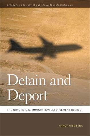 Detain and Deport: The Chaotic U.S. Immigration Enforcement Regime (Geographies of Justice and Social Transformation Ser. Book 43)