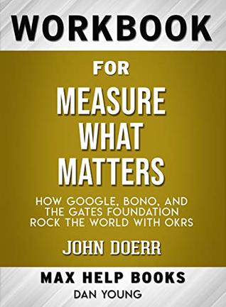 Workbook for Measure What Matters: How Google, Bono, and the Gates Foundation Rock the World with OKRs by John Doerr (Max-Help Workbooks)