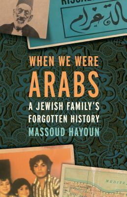 When We Were Arabs: A Jewish Family's Forgotten History