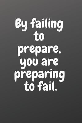 By Failing to Prepare, You Are Preparing to Fail.: Motivational Notebook
