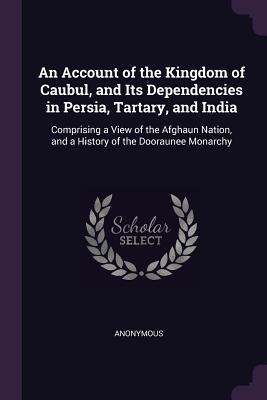 An Account of the Kingdom of Caubul, and Its Dependencies in Persia, Tartary, and India: Comprising a View of the Afghaun Nation, and a History of the Dooraunee Monarchy