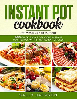 INSTANT POT COOKBOOK: 600 Quick, Easy & Delicious Instant Pot Recipes with 5-Ingredient or Less