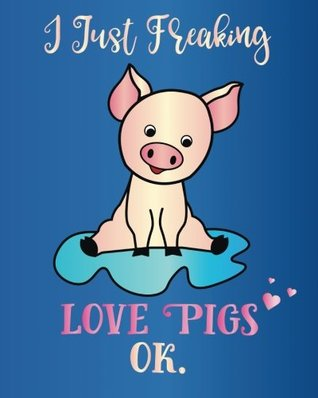 I Just Freaking Love Pigs, Ok.: Journal Sassy Sarcastic Funny Gift Notebook, 8 x 10, 160 Lined Pages, Trendy Diary for Men, Women, Teachers, CoWorkers, Boss (Oh Joy to Animal Gifts) (Volume 2)