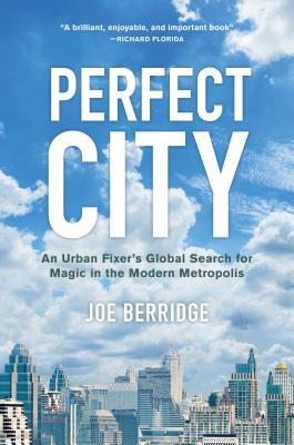 Perfect City: An Urban Fixer's Global Search for Magic in the Modern Metropolis
