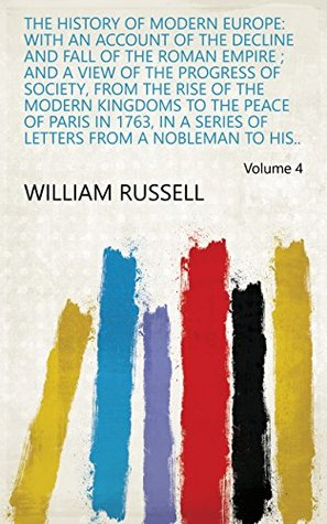The history of modern Europe: with an account of the decline and fall of the Roman empire ; and a view of the progress of society, from the rise of the ... letters from a nobleman to his.. Volume 4