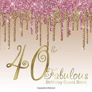 40 & Fabulous Birthday Guest Book: 40th - Fortieth Keepsake Memento Gift Book For Family Friends To Write In With Messages Good Wishes And Comments ... Gold Dripping Glitter Ombre Sign In Notebook