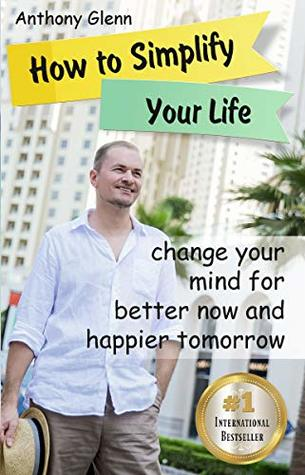 How to Simplify Your Life: Change Your Mind for Better Now and Happier Tomorrow (Happiness Project, Declutter Your Life, Happiness Code, Decluttering Tips, ... Unlimited) (Success Mindset Book 4)