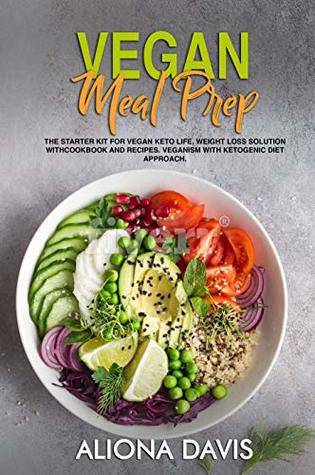 Vegan Meal Prep: The Starter Kit for Vegan Keto life, Weight Loss Solution with Cookbook and Recipes. Veganism with Ketogenic Diet Approach and Plant Based Diet with Whole Food.