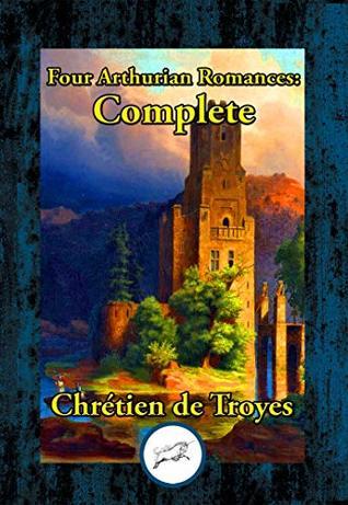 """Four Arthurian Romances:: Erec et Enide, """"Cliges"""", """"Yvain"""", and """"Lancelot"""""""