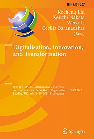 Digitalisation, Innovation, and Transformation: 18th IFIP WG 8.1 International Conference on Informatics and Semiotics in Organisations, ICISO 2018, Reading, ... and Communication Technology Book 527)