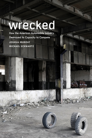 Wrecked: How the American Automobile Industry Destroyed Its Capacity to Compete: How the American Automobile Industry Destroyed Its Capacity to Compete