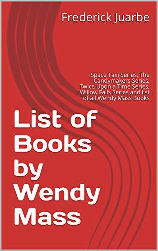 List of Books by Wendy Mass: Space Taxi Series, The Candymakers Series, Twice Upon a Time Series, Willow Falls Series and list of all Wendy Mass Books