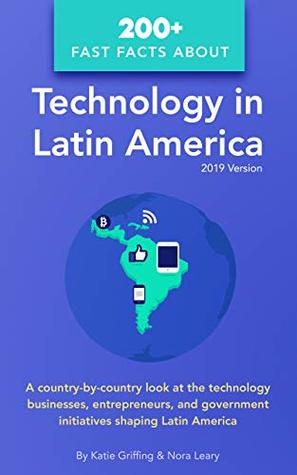 200+ Fast Facts about Technology in Latin America: A country-by-country look at the technology businesses, entrepreneurs, and government initiatives shaping Latin America