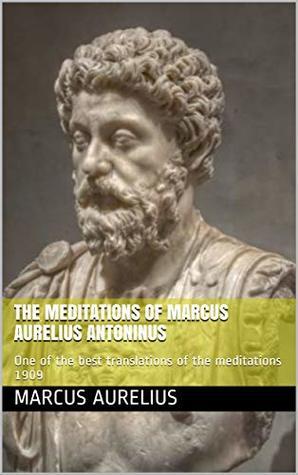 The meditations of Marcus Aurelius Antoninus: One of the best translations of the meditations 1909