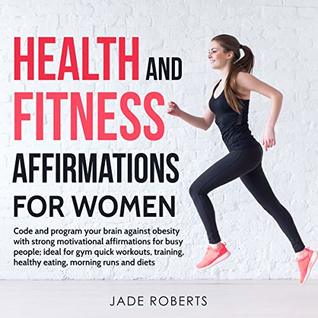 Health and Fitness Affirmations for Women: Code and program your brain against obesity with strong motivational affirmations for busy people; ideal for ...