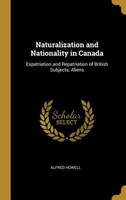 Naturalization and Nationality in Canada: Expatriation and Repatriation of British Subjects; Aliens