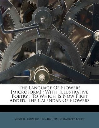 The language of flowers [microform]: with illustrative poetry : to which is now first added, the calendar of flowers