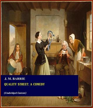 Quality Street: A Comedy - J. M. Barrie (ANNOTATED) [Second Edition] [Full Version]
