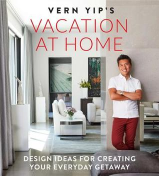 Vern Yip's Vacation at Home: Design Ideas for Creating Your Everyday Getaway