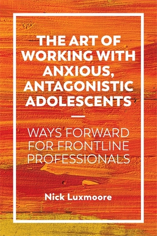 The Art of Working with Anxious, Antagonistic Adolescents: Ways Forward for Frontline Professionals