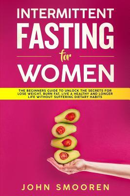 Intermittent Fasting for Women: The Beginners Guide to Unlock the Secrets for Lose Weight, Burn Fat, Live a Healthy and Longer Life Without Suffering Dietary Habits
