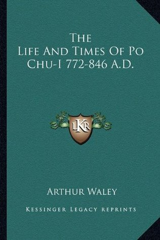 The Life and Times of Po Chu-I 772-846 A.D.