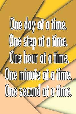One Day at a Time. One Step at a Time. One Hour at a Time. One Minute at a Time. One Second at a Time.: Daily Sobriety Journal for Addiction Recovery Alcoholics Anonymous Narcotics Rehab Living Sober Alcoholism Working the 12 Steps 124 Pages 6x9