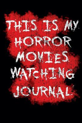 My Horror Movies Watching Journal: The Professional Scary Movie Collection Rating Notebook for Film Buffs - Get Your Own '1001 Movies to See Before You Die' Rating & Horror Movie Collection