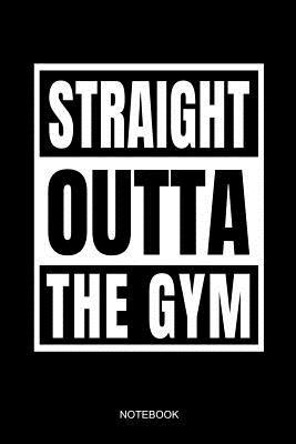 Straight Outta the Gym Notebook: Funny Notebook for the Training Plan or Schedule for Weight Lifter and Gym Instructors I Size 6 X 9 I Ruled Paper 110 I Fitness Planner Pocket Book Journal Booklet Workout Diary Tickler Bodybuilding Memo Sketch Log Notes
