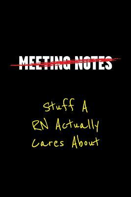 Meeting Notes Stuff a RN Actually Cares about: Funny Office Work Sayings and Quotes - Blank Lined Journal Notebook to Write in for Those That Enjoy Humor and Hate Meeting