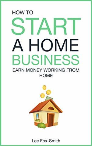 How To Start A Home Business: Earn Money Working From Home (Home Based Business Book 2)