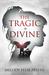 THE TRAGIC + DIVINE by MELODY FELIX-PRIETO