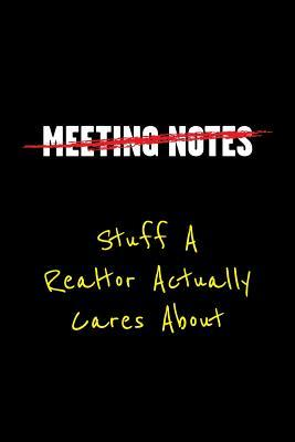 Meeting Notes Stuff a Realtor Actually Cares about: Funny Office Work Sayings and Quotes - Blank Lined Journal Notebook to Write in for Those That Enjoy Humor and Hate Meeting