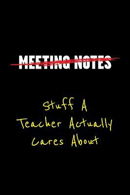 Meeting Notes Stuff a Teacher Actually Cares about: Funny Office Work Sayings and Quotes - Blank Lined Journal Notebook to Write in for Those That Enjoy Humor and Hate Meetings