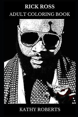 Rick Ross Adult Coloring Book: Legendary Rapper and Hip Hop Prodigy, Acclaimed Songwriter and Successful Entrepreneur Inspired Adult Coloring Book