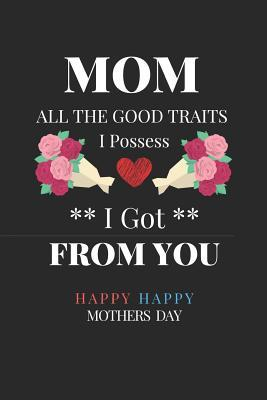 Mom All the Good Traits I Possess I Got from You: Fun Gifts for Mom for Mothers Day. College Ruled Lined Notebook Journal, Diary. Funny Mothers Day Got All the Traits from You Quote Cover.