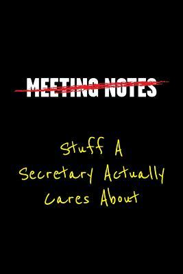 Meeting Notes Stuff a Secretary Actually Cares about: Funny Office Work Sayings and Quotes - Blank Lined Journal Notebook to Write in for Those That Enjoy Humor and Hate Meeting