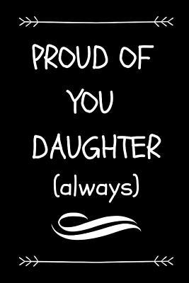 Proud of You Daughter (Always): Parents Graduation Gift Journal for Child High School or University Graduate (Cool Novelty Message Notebook - Great Alternative to a Card)