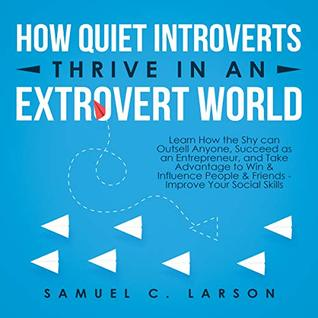 How Quiet Introverts Thrive In An Extrovert World: Learn How the Shy can Outsell Anyone, Succeed as an Entrepreneur, and Take Advantage to Win & Influence ... & Friends - Improve Your Social Skills