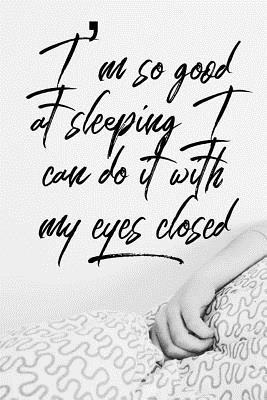 I'm So Good at Sleeping I Can Do It with My Eyes Closed: Sleeping Notebook for Those That Love to Sleep