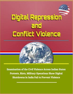 Digital Repression and Conflict Violence - Examination of the Civil Violence Across Indian States - Protests, Riots, Military Operations Show Digital Shutdowns in India Fail to Prevent Violence