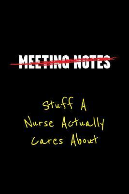 Meeting Notes Stuff a Nurse Actually Cares about: Funny Office Work Sayings and Quotes - Blank Lined Journal Notebook to Write in for Those That Enjoy Humor and Hate Meeting