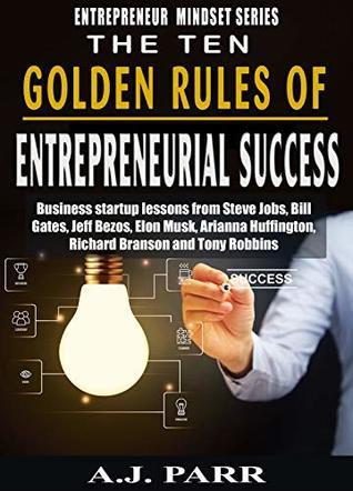 The Ten Golden Rules of Entrepreneurial Success and Financial Wealth: Business Startup Lessons from Steve Jobs, Bill Gates, Jeff Bezos, Elon Musk, Arianna ... (Entrepreneur Mindset Series Book 1)