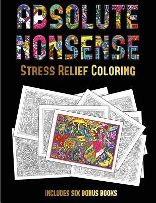 Stress Relief Coloring (Absolute Nonsense): This Book Has 36 Coloring Sheets That Can Be Used to Color In, Frame, And/Or Meditate Over: This Book Can Be Photocopied, Printed and Downloaded as a PDF