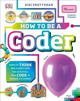 How to Be a Coder: Learn to Think Like a Coder with Fun Activities, Then Code in Scratch 3.0 Online