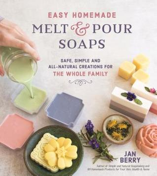 Easy Homemade Melt and Pour Soaps: Safe, Simple and All-Natural Creations for the Whole Family