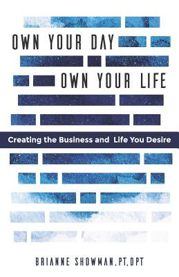 Own Your Day, Own Your Life: Creating the Business and Life You Desire